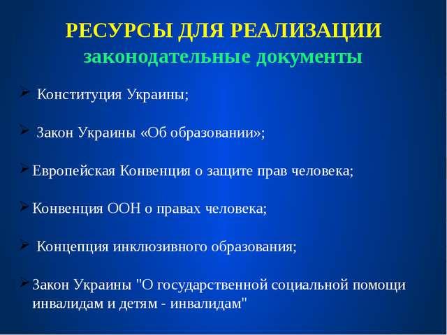 РЕСУРСЫ ДЛЯ РЕАЛИЗАЦИИ законодательные документы Конституция Украины; Закон У...