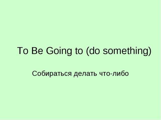 To Be Going to (do something) Собираться делать что-либо