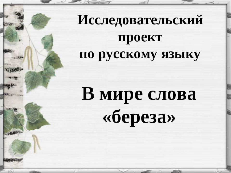 Исследовательский проект по русскому языку В мире слова «береза»