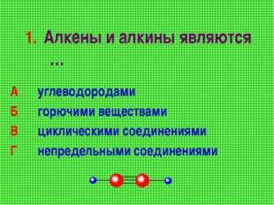 1. Алкены и алкины являются … А углеводородами Б горючими веществами В ц