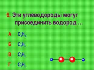 6. Эти углеводороды могут присоединить водород … А С4Н10 Б С2Н4 В С4Н6 Г