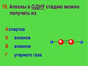 10. Алкены в ОДНУ стадию можно получить из Аспиртов Б алканов В алкинов Г