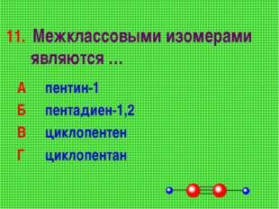 11. Межклассовыми изомерами являются … А пентин-1 Б пентадиен-1,2 В циклоп
