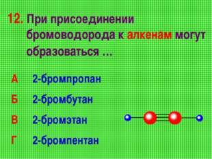 12. При присоединении бромоводорода к алкенам могут образоваться … А 2-бромп