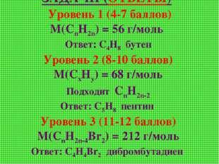 ЗАДАЧИ (ОТВЕТЫ) Уровень 1 (4-7 баллов) М(СnН2n) = 56 г/моль Ответ: С4Н8 бутен