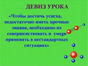 ДЕВИЗ УРОКА «Чтобы достичь успеха, недостаточно иметь прочные знания, необход