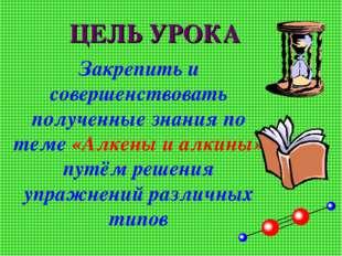 ЦЕЛЬ УРОКА Закрепить и совершенствовать полученные знания по теме «Алкены и а