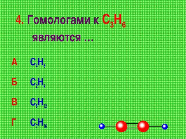 4. Гомологами к С3Н6 являются … А С4Н8 Б С2Н4 В С6Н12 Г С7Н16