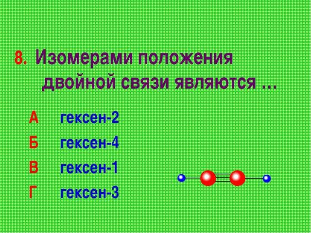 8. Изомерами положения двойной связи являются … А гексен-2 Б гексен-4 В ге...
