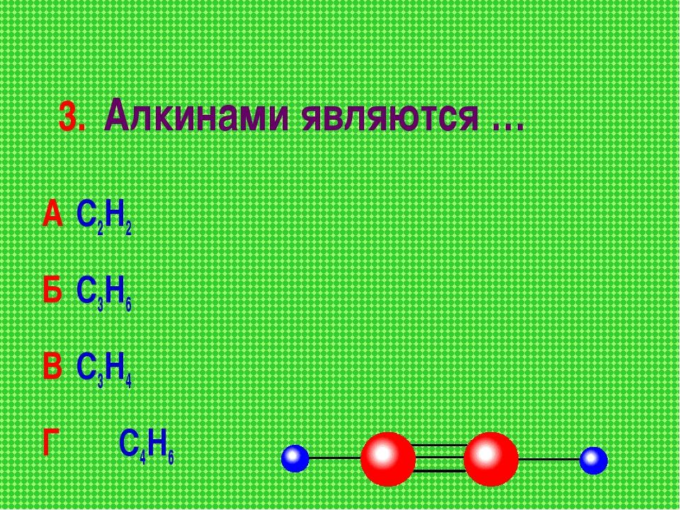 3. Алкинами являются … А С2Н2 Б С3Н6 В С3Н4 Г С4Н6