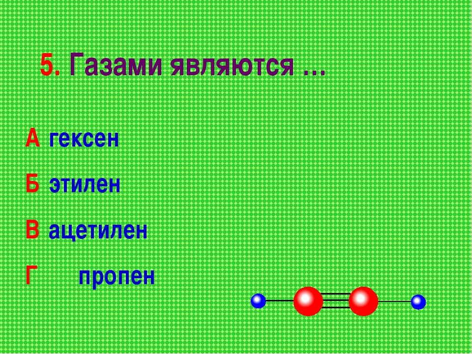 5. Газами являются … А гексен Б этилен В ацетилен Г пропен