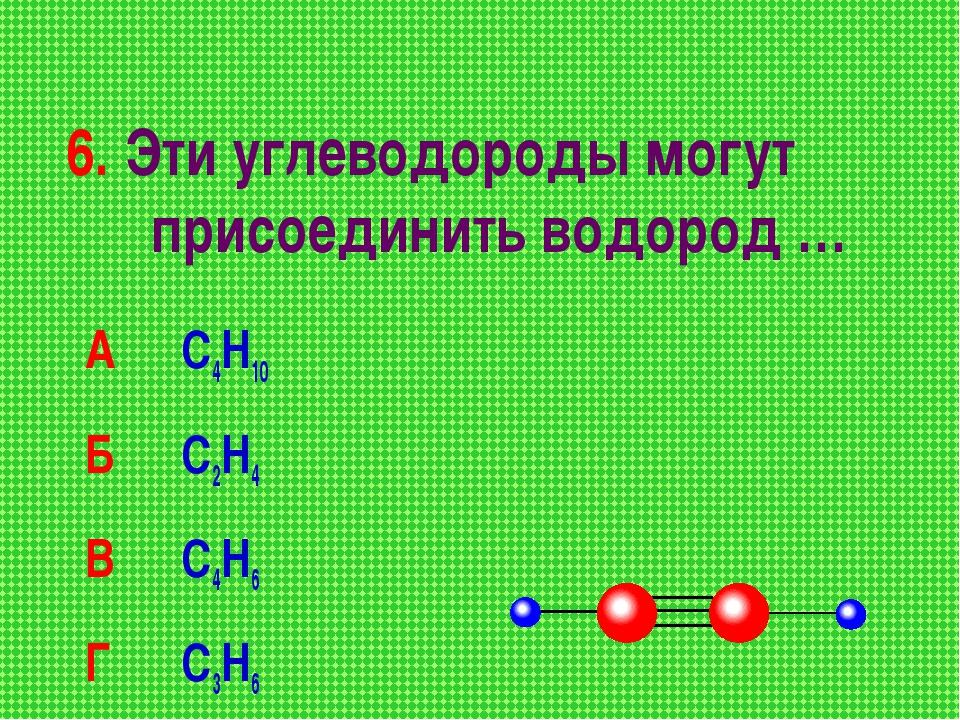 6. Эти углеводороды могут присоединить водород … А С4Н10 Б С2Н4 В С4Н6 Г...