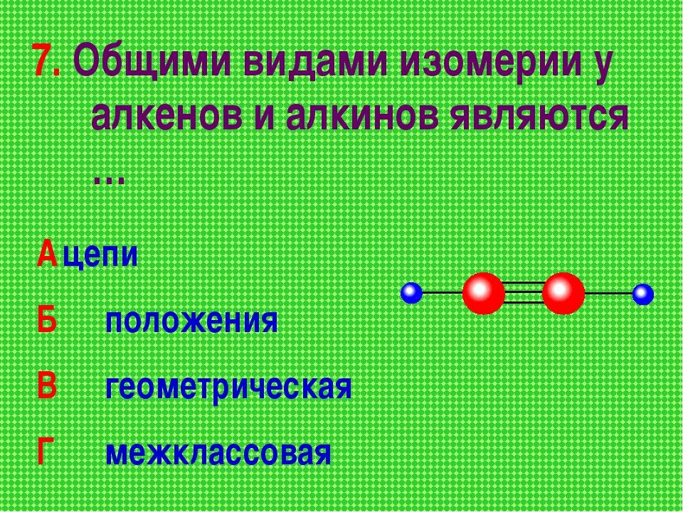 7. Общими видами изомерии у алкенов и алкинов являются … Ацепи Б положения...