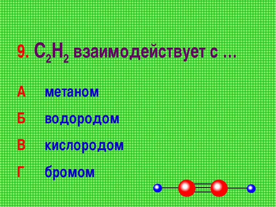 9. С2Н2 взаимодействует с … А метаном Б водородом В кислородом Г бромом