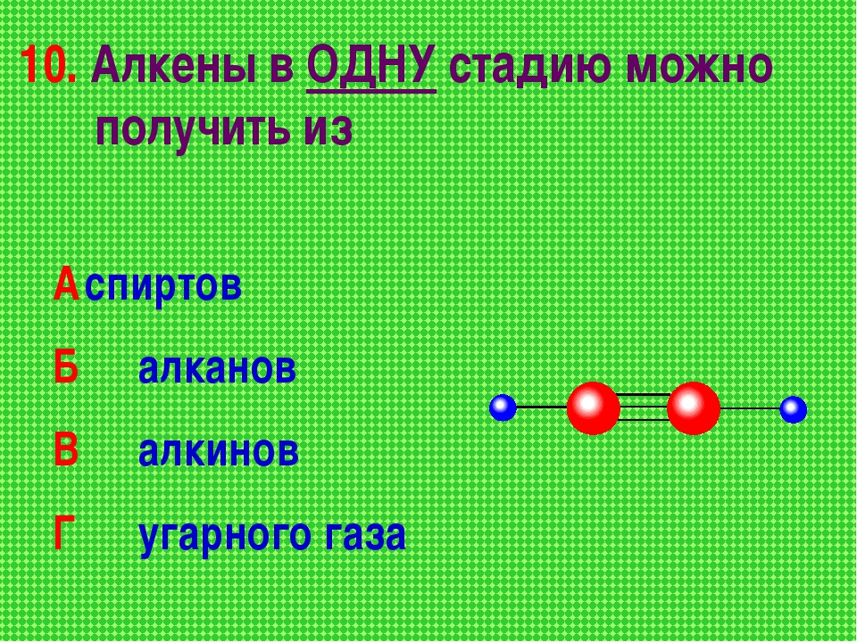 10. Алкены в ОДНУ стадию можно получить из Аспиртов Б алканов В алкинов Г...