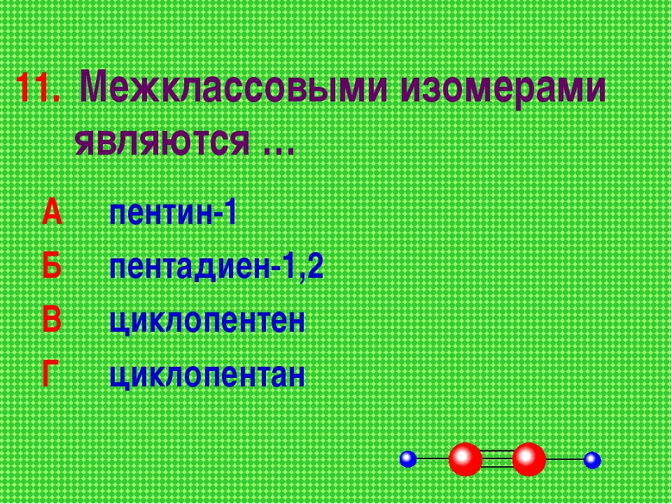 11. Межклассовыми изомерами являются … А пентин-1 Б пентадиен-1,2 В циклоп...