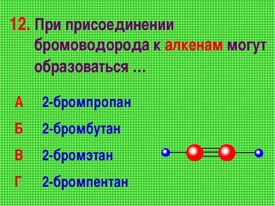 12. При присоединении бромоводорода к алкенам могут образоваться … А 2-бромп...
