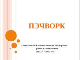 ПЭЧВОРК Подготовила: Копнина Оксана Викторовна учитель технологии МБОУ «ООШ №3»