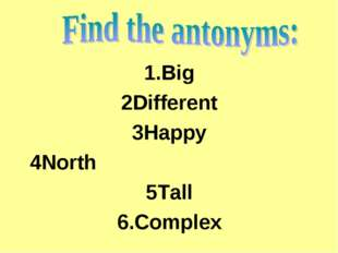1.Big 2Different 3Happy 4North 5Tall 6.Complex