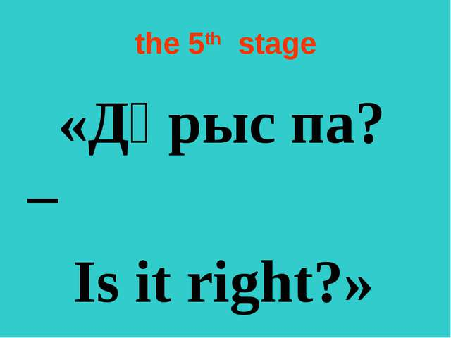 the 5th  stage «Дұрыс па? – Is it right?»