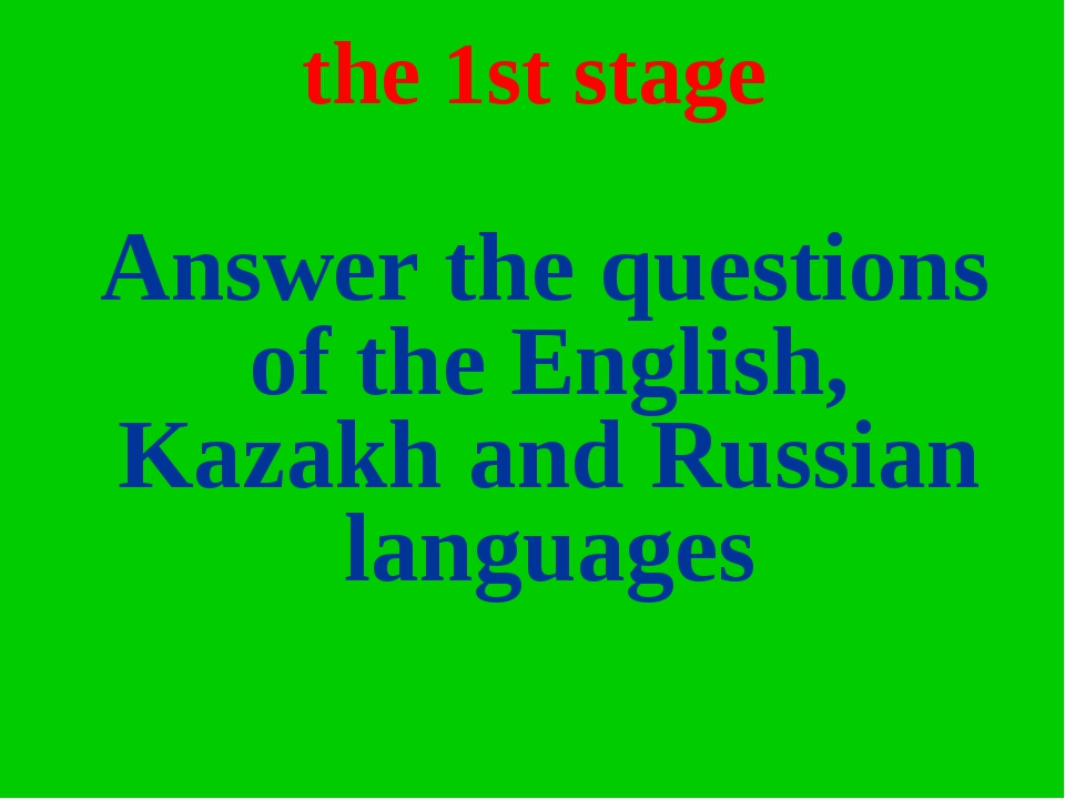 the 1st stage Answer the questions of the English, Kazakh and Russian languages