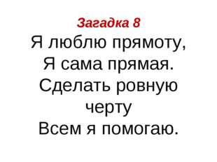 Загадка 8 Я люблю прямоту, Я сама прямая. Сделать ровную черту Всем я помогаю.
