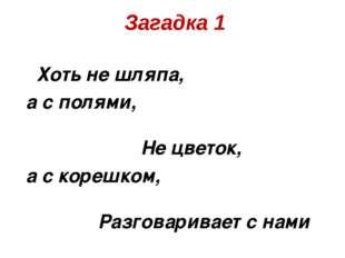 Хоть не шляпа, а с полями, Не цветок, а с корешком, Разговаривает с нами Тер