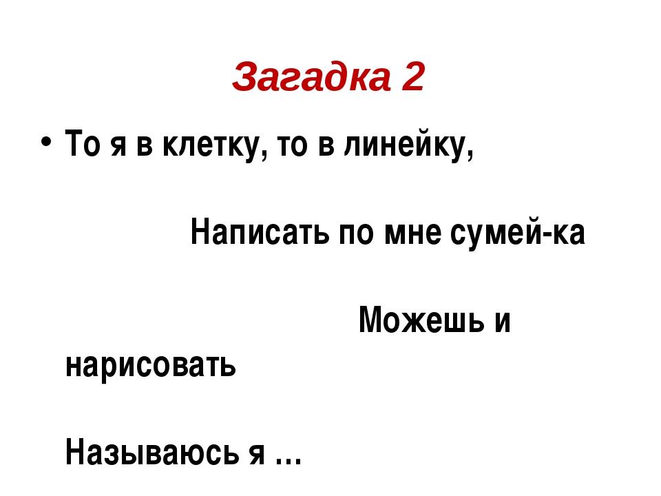 Загадка 2 То я в клетку, то в линейку, Написать по мне сумей-ка Можешь и нар...