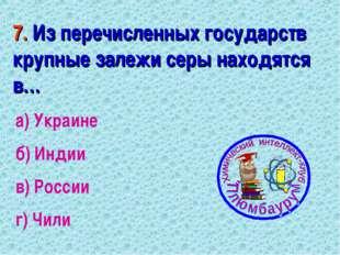 7. Из перечисленных государств крупные залежи серы находятся в… а) Украине б)