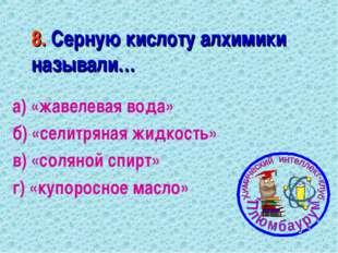 8. Серную кислоту алхимики называли… а) «жавелевая вода» б) «селитряная жидко