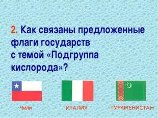 2. Как связаны предложенные флаги государств с темой «Подгруппа кислорода»? Ч