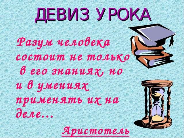 ДЕВИЗ УРОКА Разум человека состоит не только в его знаниях, но и в умениях пр...