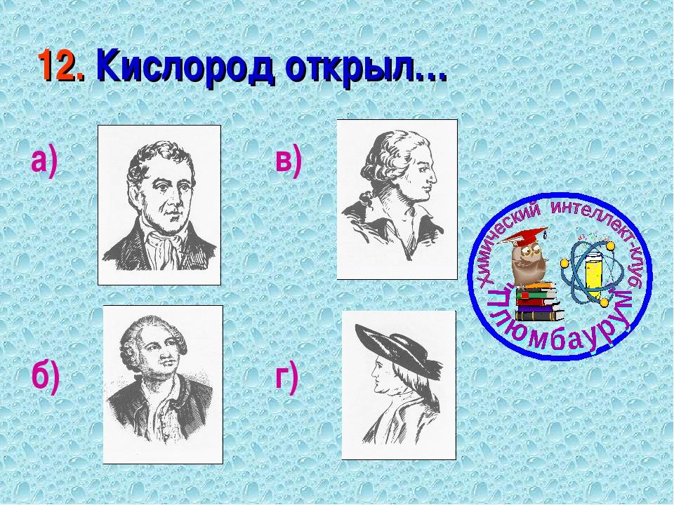 12. Кислород открыл… а) б) в) г)