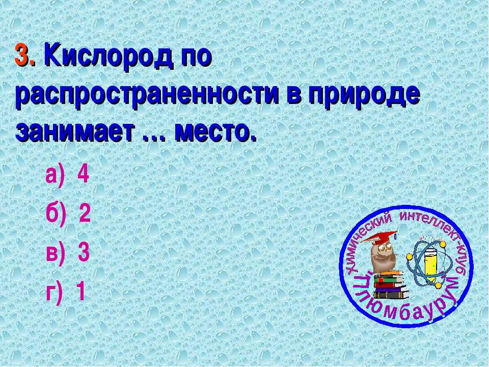 3. Кислород по распространенности в природе занимает … место. а) 4 б) 2 в) 3...
