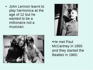 John Lennon learnt to play harmonica at the age of 12 but he wanted to be a m
