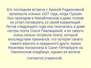 Его последняя встреча с Ариной Родионовной произошла осенью 1827 года, когда