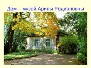 Дом – музей Арины Родионовны