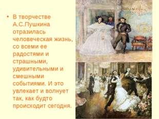 В творчестве А.С.Пушкина отразилась человеческая жизнь, со всеми ее радостями