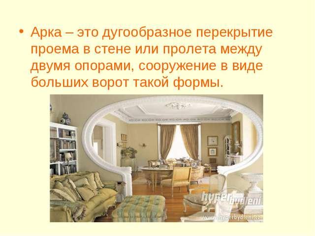 Арка – это дугообразное перекрытие проема в стене или пролета между двумя опо...