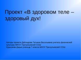 Проект «В здоровом теле –здоровый дух! Авторы проекта Дайлидова Татьяна Васил