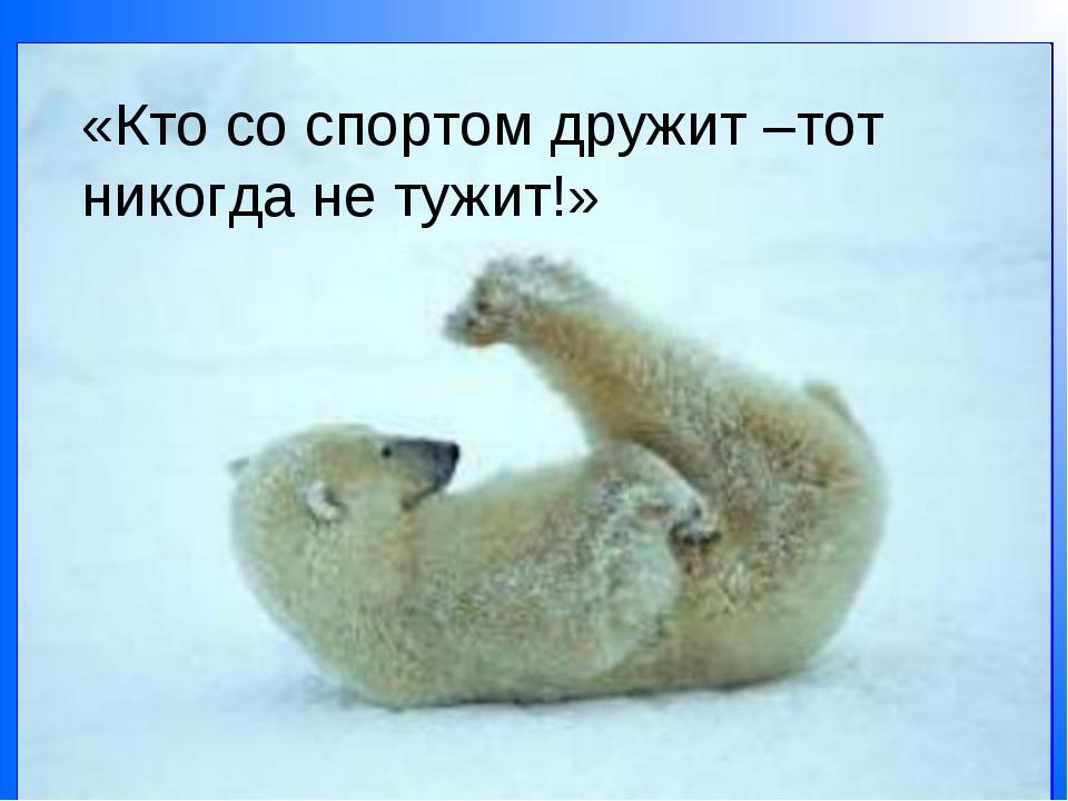 «Кто со спортом дружит –тот никогда не тужит!»