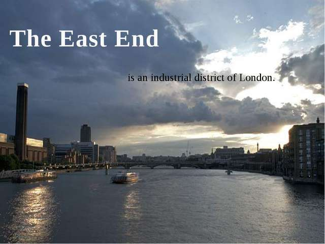 The East End is an industrial district of London.