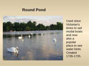 Round Pond Used since Victorian's times to sail modal boats and now also a po