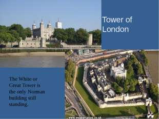 Tower of London The White or Great Tower is the only Norman building still st