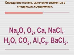 Na2O, O2, Ca, NaCl, H2O, CO2, Al4C3, BaCl2. Определите степень окисления элем