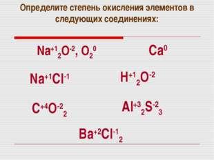 Определите степень окисления элементов в следующих соединениях: Na+12O-2, O2
