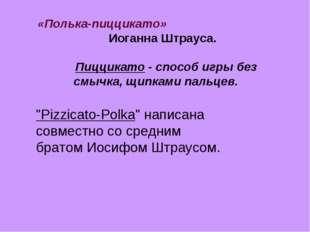 «Полька-пиццикато» Иоганна Штрауса. Пиццикато - способ игры без смычка, щипка
