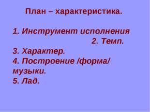 План – характеристика. 1. Инструмент исполнения 2. Темп. 3. Характер. 4. Пост