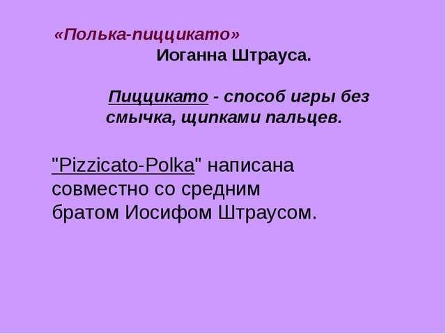 «Полька-пиццикато» Иоганна Штрауса. Пиццикато - способ игры без смычка, щипка...