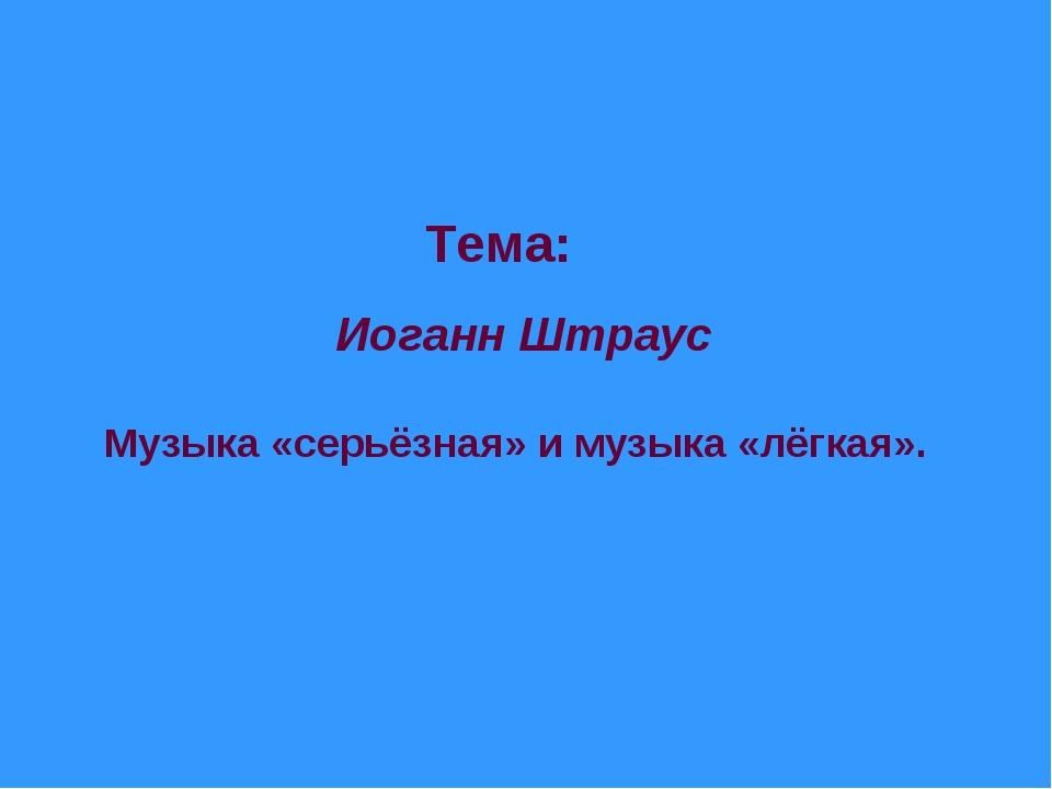 Тема: Иоганн Штраус Музыка «серьёзная» и музыка «лёгкая».